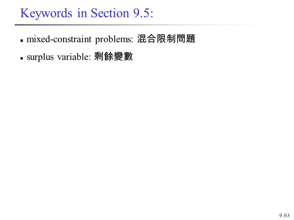 Keywords in Section 9.5: mixed-constraint problems: 混合限制問題 surplus variable: 剩餘變數 9.93