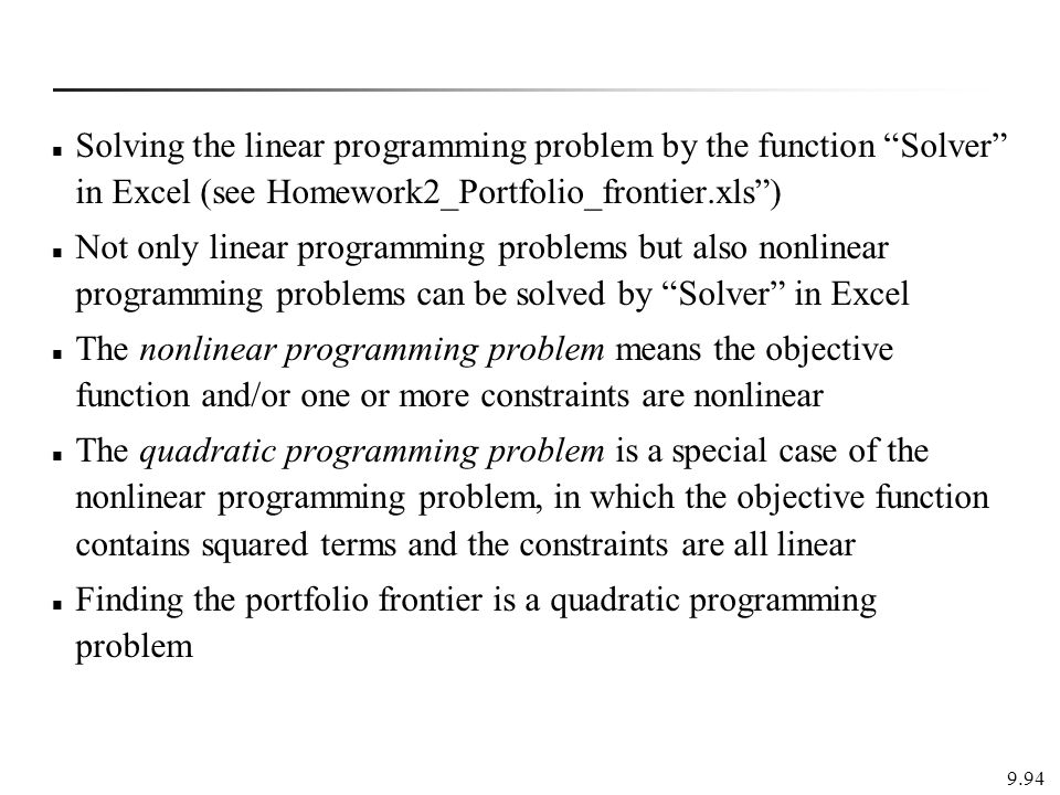 Solving the linear programming problem by the function Solver in Excel (see Homework2_Portfolio_frontier.xls ) Not only linear programming problems but also nonlinear programming problems can be solved by Solver in Excel The nonlinear programming problem means the objective function and/or one or more constraints are nonlinear The quadratic programming problem is a special case of the nonlinear programming problem, in which the objective function contains squared terms and the constraints are all linear Finding the portfolio frontier is a quadratic programming problem 9.94