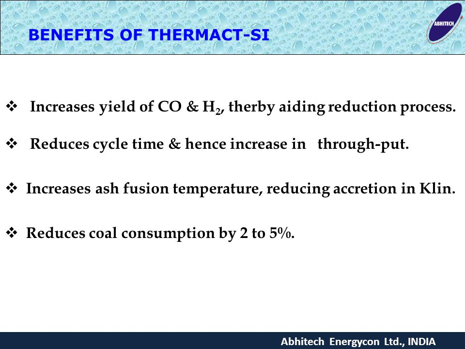 BENEFITS OF THERMACT-SI Abhitech Energycon Ltd., INDIA  Increases yield of CO & H 2, therby aiding reduction process.