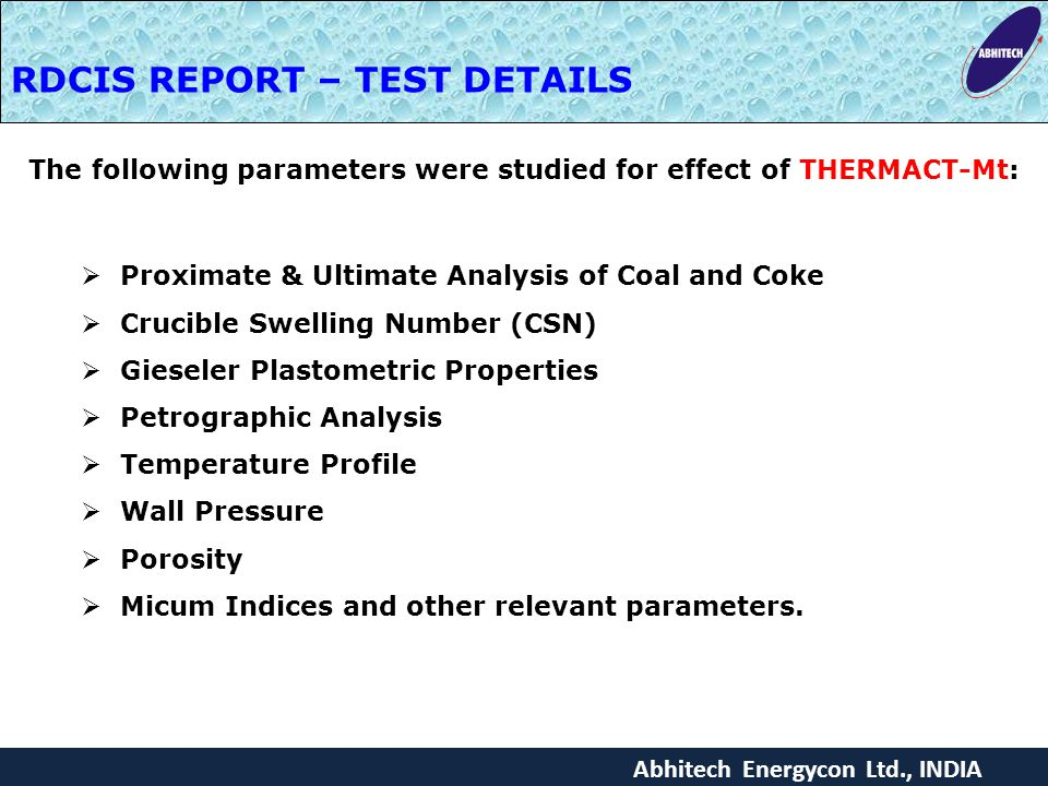 Abhitech Energycon Ltd., INDIA The following parameters were studied for effect of THERMACT-Mt:  Proximate & Ultimate Analysis of Coal and Coke  Crucible Swelling Number (CSN)  Gieseler Plastometric Properties  Petrographic Analysis  Temperature Profile  Wall Pressure  Porosity  Micum Indices and other relevant parameters.