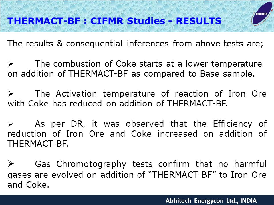 Abhitech Energycon Ltd., INDIA THERMACT-BF : CIFMR Studies - RESULTS The results & consequential inferences from above tests are;  The combustion of Coke starts at a lower temperature on addition of THERMACT-BF as compared to Base sample.