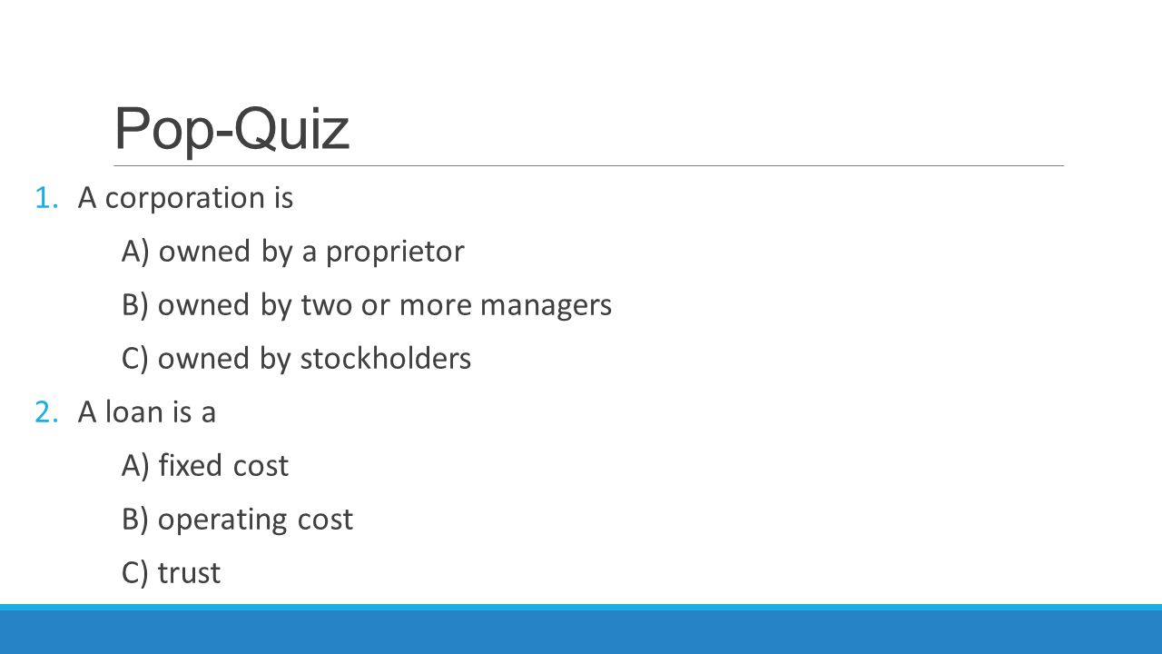 Pop-Quiz 1.A corporation is A) owned by a proprietor B) owned by two or more managers C) owned by stockholders 2.A loan is a A) fixed cost B) operatin
