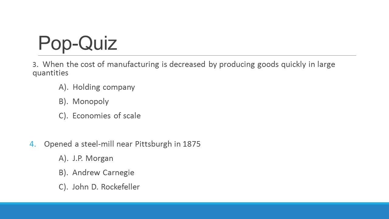 Pop-Quiz 3. When the cost of manufacturing is decreased by producing goods quickly in large quantities A). Holding company B). Monopoly C). Economies