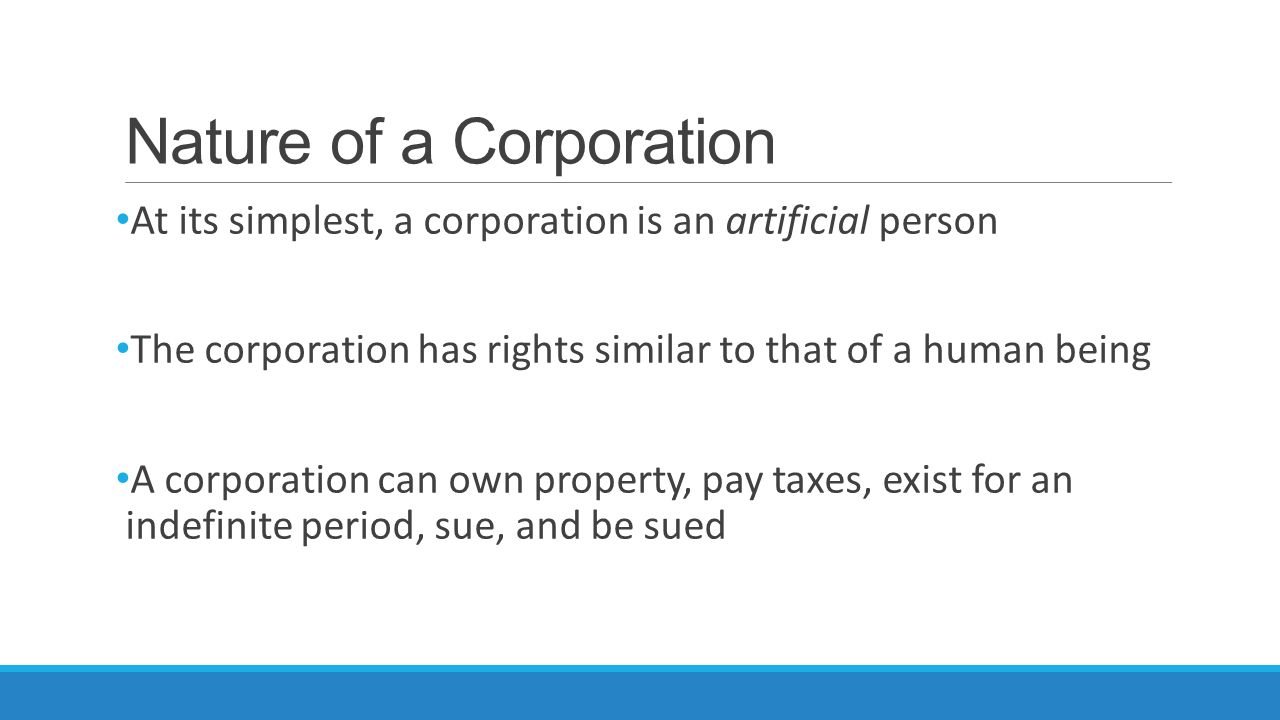 Nature of a Corporation At its simplest, a corporation is an artificial person The corporation has rights similar to that of a human being A corporati