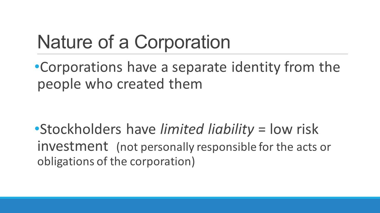 Nature of a Corporation Corporations have a separate identity from the people who created them Stockholders have limited liability = low risk investment (not personally responsible for the acts or obligations of the corporation)
