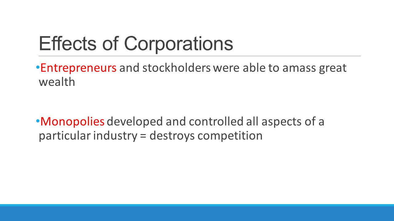 Effects of Corporations Entrepreneurs and stockholders were able to amass great wealth Monopolies developed and controlled all aspects of a particular industry = destroys competition