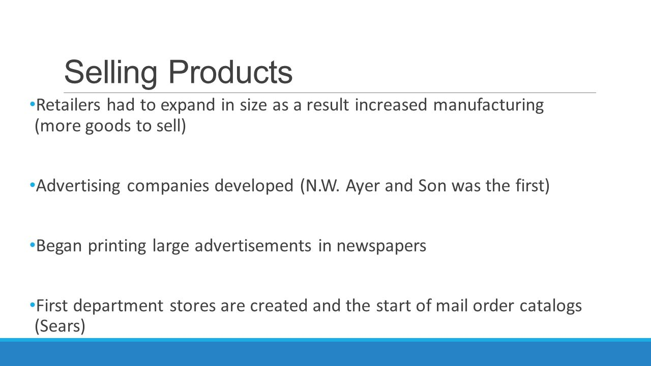 Selling Products Retailers had to expand in size as a result increased manufacturing (more goods to sell) Advertising companies developed (N.W. Ayer a