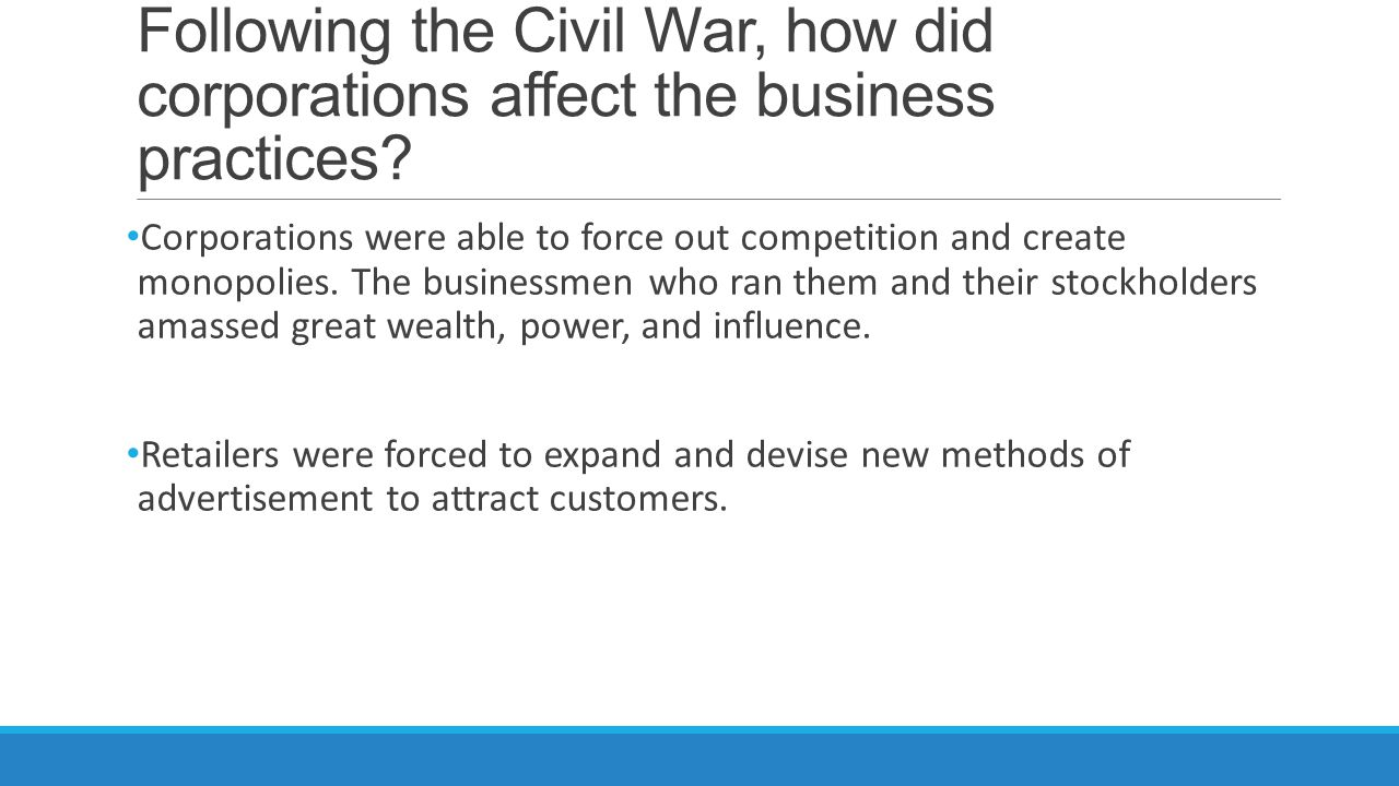 Following the Civil War, how did corporations affect the business practices? Corporations were able to force out competition and create monopolies. Th