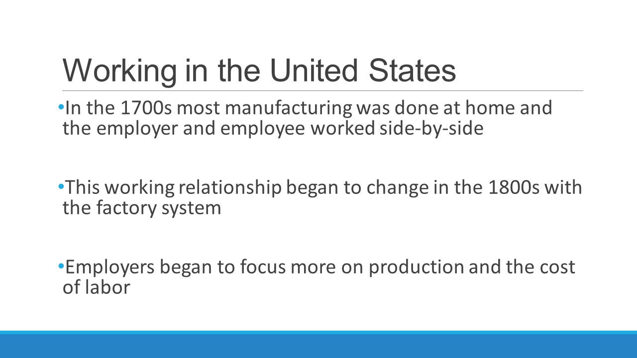 Working in the United States In the 1700s most manufacturing was done at home and the employer and employee worked side-by-side This working relationship began to change in the 1800s with the factory system Employers began to focus more on production and the cost of labor