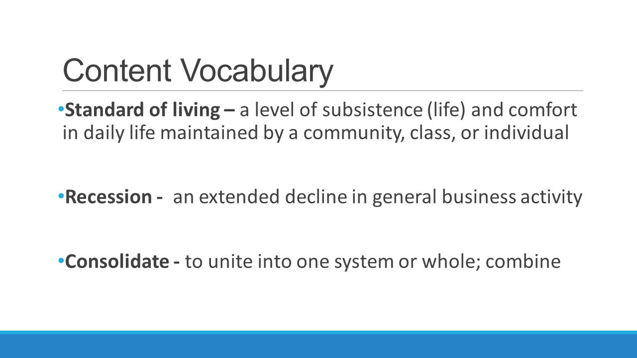 Content Vocabulary Standard of living – a level of subsistence (life) and comfort in daily life maintained by a community, class, or individual Recession - an extended decline in general business activity Consolidate - to unite into one system or whole; combine
