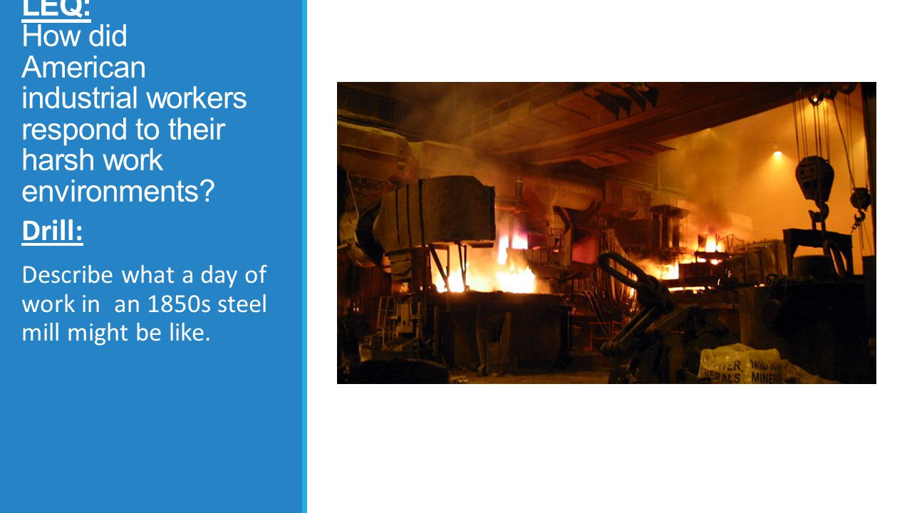 LEQ: How did American industrial workers respond to their harsh work environments? Drill: Describe what a day of work in an 1850s steel mill might be