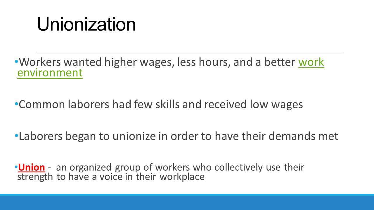 Unionization Workers wanted higher wages, less hours, and a better work environmentwork environment Common laborers had few skills and received low wa