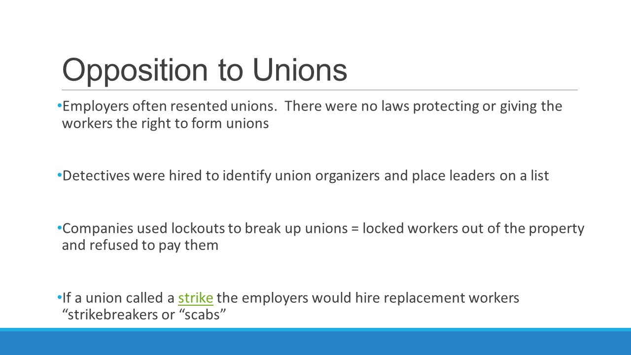 Opposition to Unions Employers often resented unions. There were no laws protecting or giving the workers the right to form unions Detectives were hir