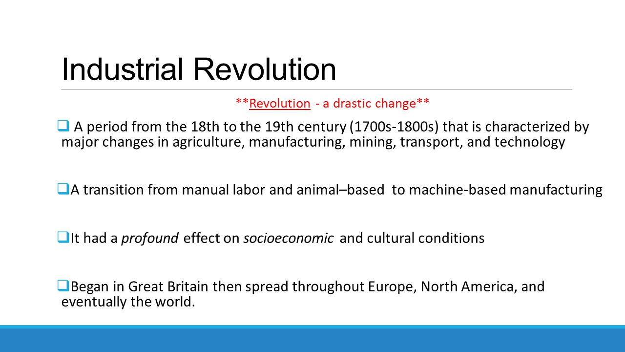Industrial Revolution **Revolution - a drastic change**  A period from the 18th to the 19th century (1700s-1800s) that is characterized by major changes in agriculture, manufacturing, mining, transport, and technology  A transition from manual labor and animal–based to machine-based manufacturing  It had a profound effect on socioeconomic and cultural conditions  Began in Great Britain then spread throughout Europe, North America, and eventually the world.