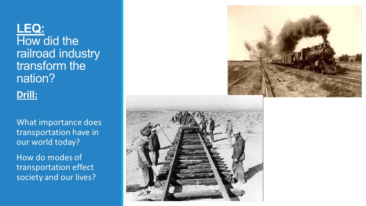 LEQ: How did the railroad industry transform the nation? Drill: What importance does transportation have in our world today? How do modes of transport