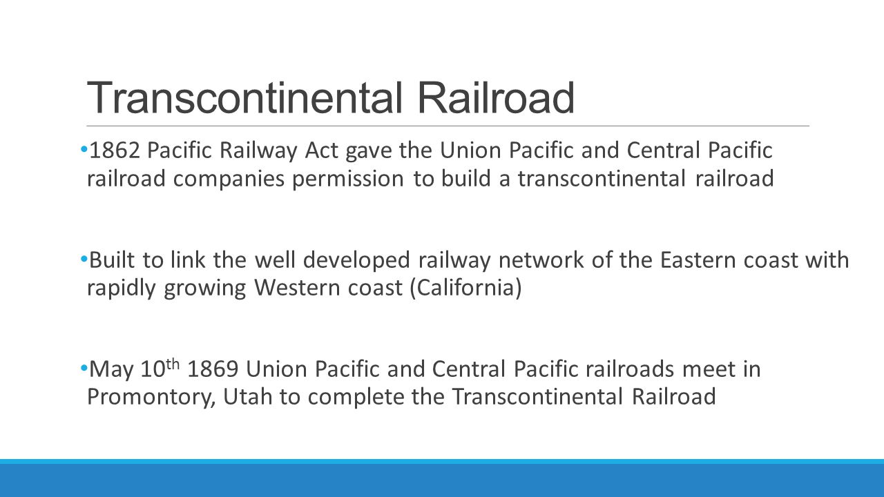 Transcontinental Railroad 1862 Pacific Railway Act gave the Union Pacific and Central Pacific railroad companies permission to build a transcontinenta