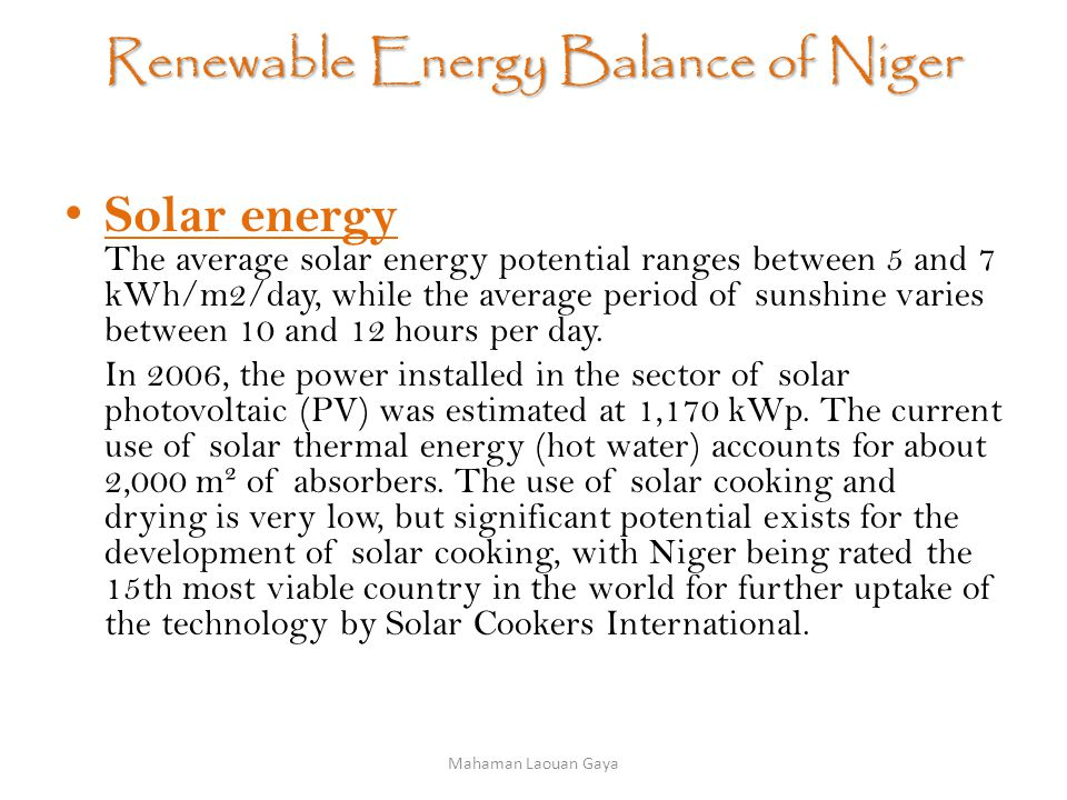 Renewable Energy Balance of Niger Solar energy The average solar energy potential ranges between 5 and 7 kWh/m2/day, while the average period of sunshine varies between 10 and 12 hours per day.