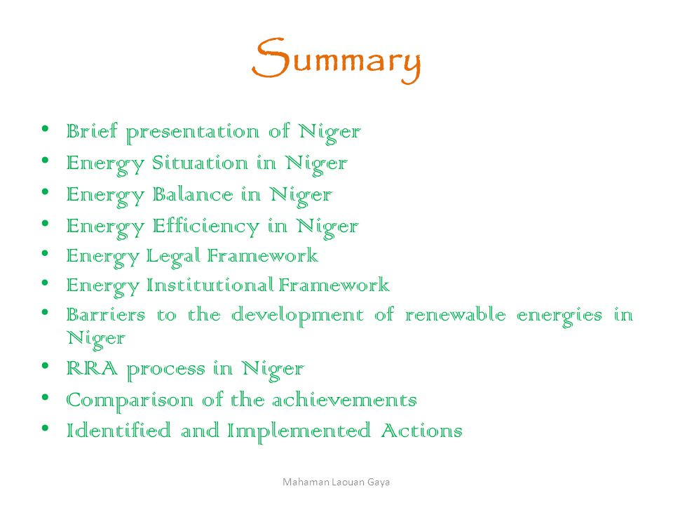 Summary Brief presentation of Niger Energy Situation in Niger Energy Balance in Niger Energy Efficiency in Niger Energy Legal Framework Energy Institutional Framework Barriers to the development of renewable energies in Niger RRA process in Niger Comparison of the achievements Identified and Implemented Actions Mahaman Laouan Gaya