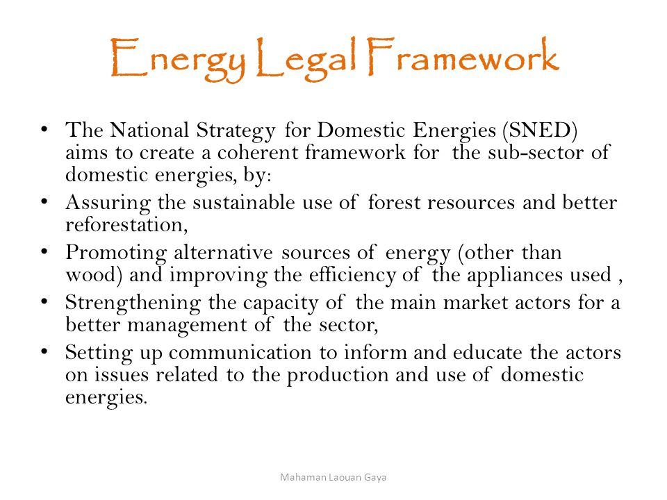 Energy Legal Framework The National Strategy for Domestic Energies (SNED) aims to create a coherent framework for the sub-sector of domestic energies, by: Assuring the sustainable use of forest resources and better reforestation, Promoting alternative sources of energy (other than wood) and improving the efficiency of the appliances used, Strengthening the capacity of the main market actors for a better management of the sector, Setting up communication to inform and educate the actors on issues related to the production and use of domestic energies.