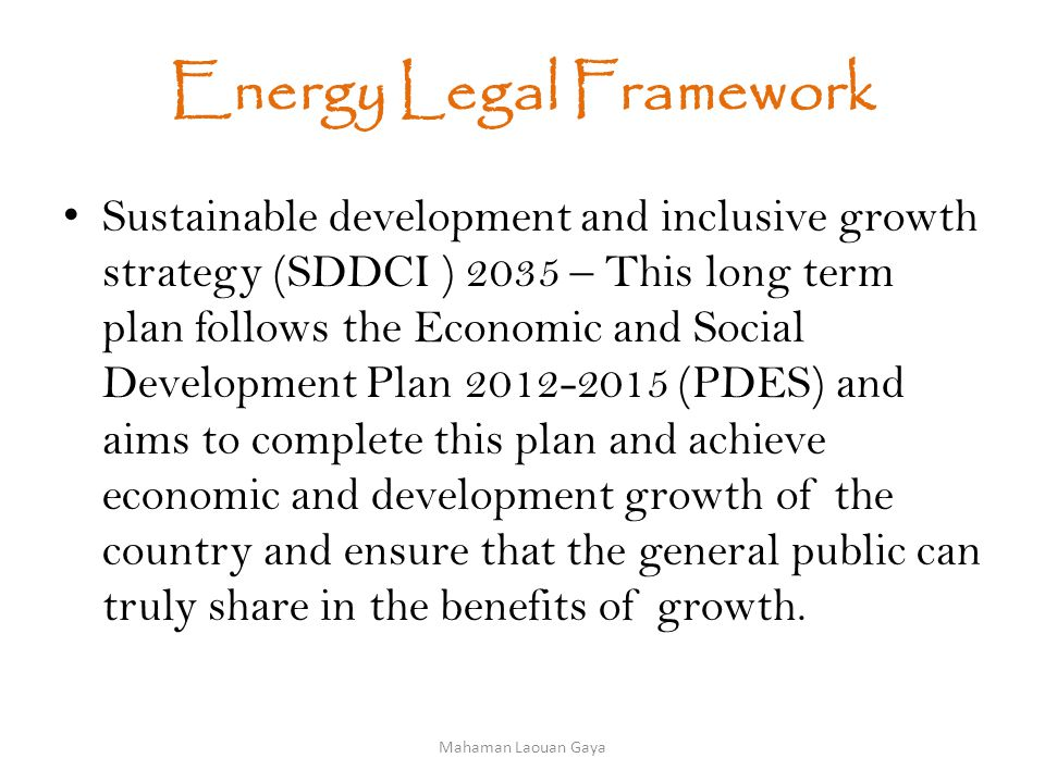 Energy Legal Framework Sustainable development and inclusive growth strategy (SDDCI ) 2035 – This long term plan follows the Economic and Social Development Plan 2012-2015 (PDES) and aims to complete this plan and achieve economic and development growth of the country and ensure that the general public can truly share in the benefits of growth.