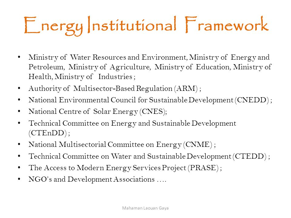 Energy Institutional Framework Ministry of Water Resources and Environment, Ministry of Energy and Petroleum, Ministry of Agriculture, Ministry of Education, Ministry of Health, Ministry of Industries ; Authority of Multisector-Based Regulation (ARM) ; National Environmental Council for Sustainable Development (CNEDD) ; National Centre of Solar Energy (CNES); Technical Committee on Energy and Sustainable Development (CTEnDD) ; National Multisectorial Committee on Energy (CNME) ; Technical Committee on Water and Sustainable Development (CTEDD) ; The Access to Modern Energy Services Project (PRASE) ; NGO's and Development Associations ….