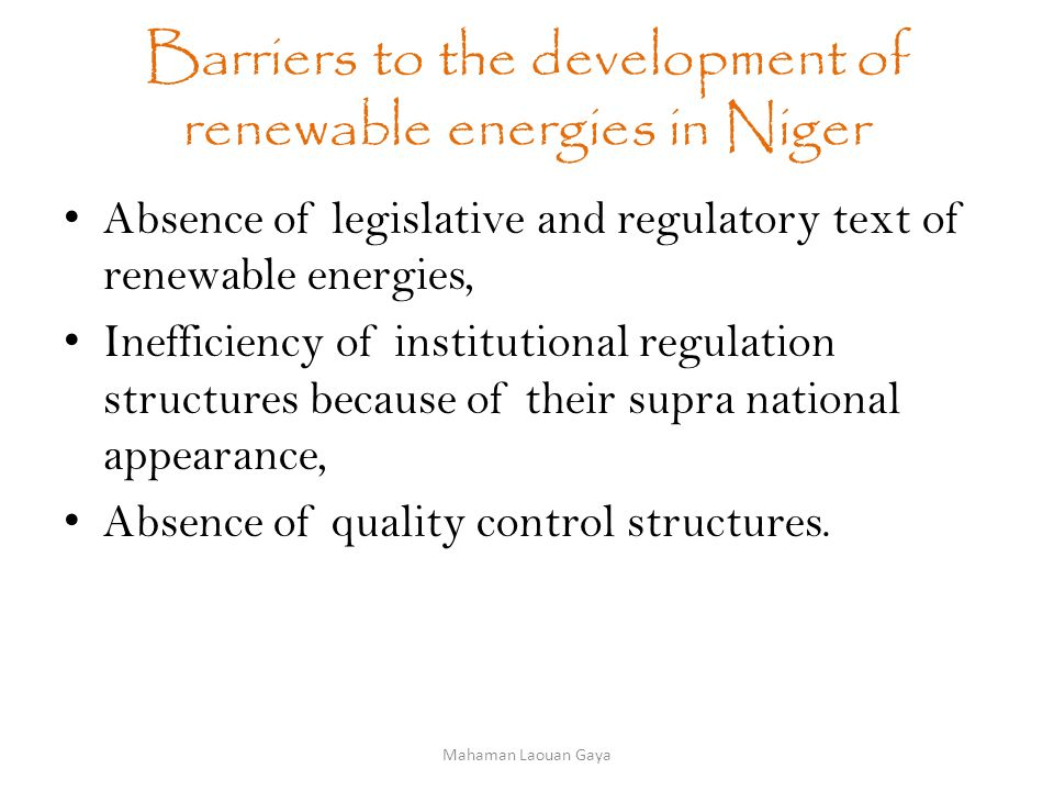 Barriers to the development of renewable energies in Niger Absence of legislative and regulatory text of renewable energies, Inefficiency of institutional regulation structures because of their supra national appearance, Absence of quality control structures.