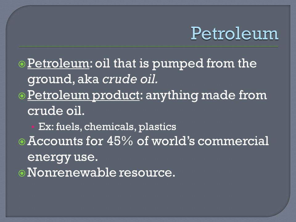  Petroleum: oil that is pumped from the ground, aka crude oil.