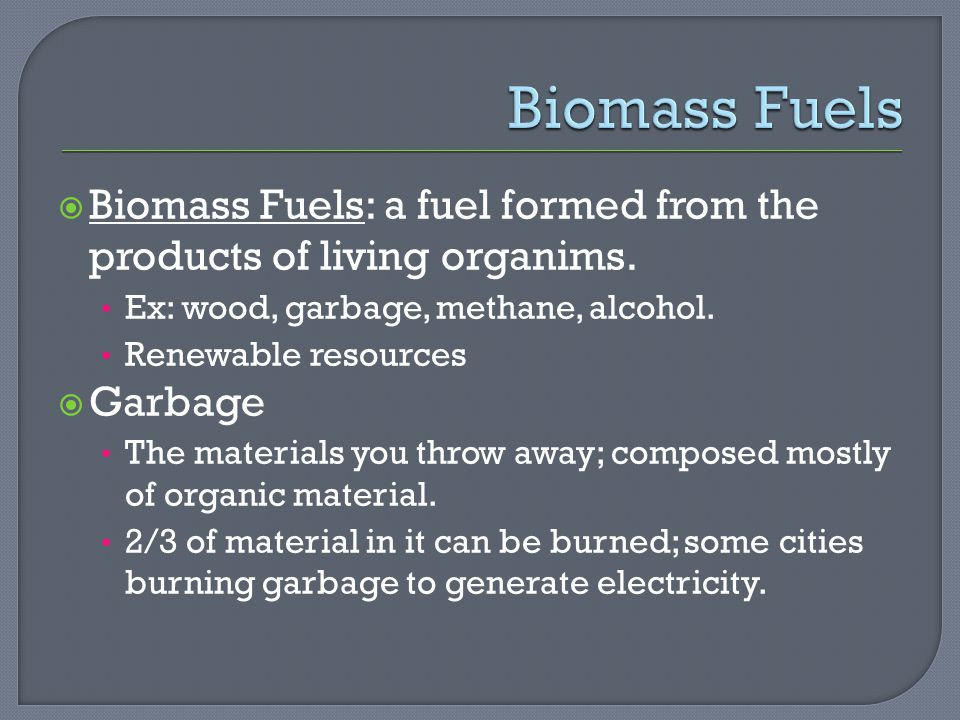 Biomass Fuels: a fuel formed from the products of living organims.