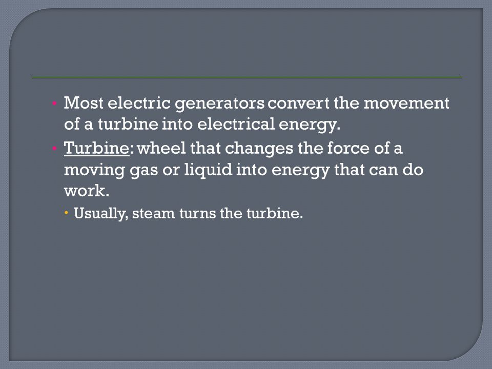 Most electric generators convert the movement of a turbine into electrical energy.
