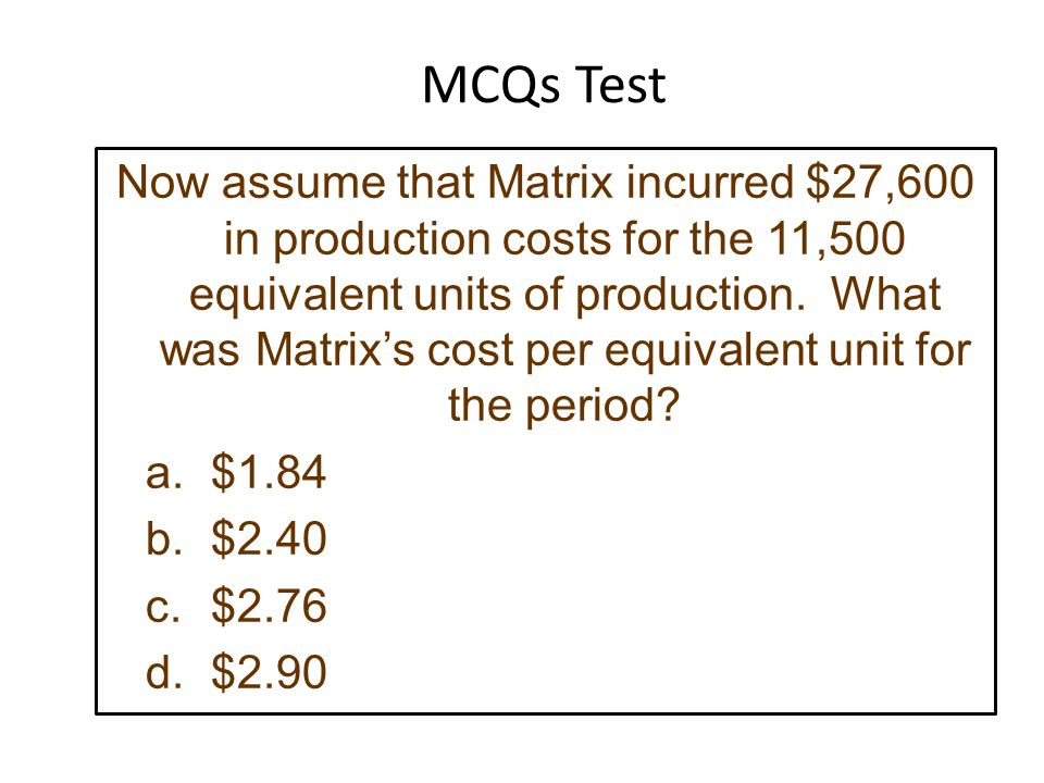 Now assume that Matrix incurred $27,600 in production costs for the 11,500 equivalent units of production.