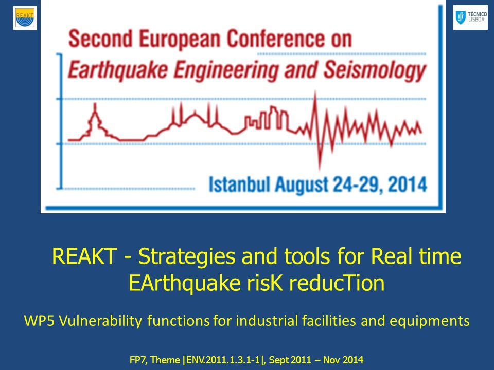 REAKT - Strategies and tools for Real time EArthquake risK reducTion ________________________________________________________________________________ REAKT - Strategies and tools for Real time EArthquake risK reducTion FP7, Theme [ENV.2011.1.3.1-1], Sept 2011 – Nov 2014 WP5 Vulnerability functions for industrial facilities and equipments