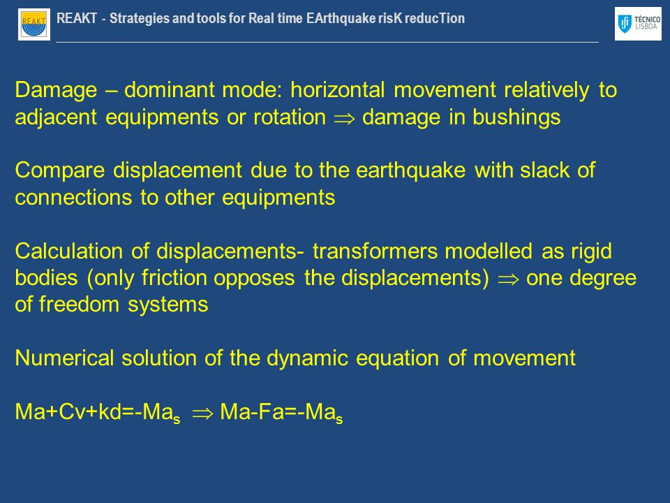 REAKT - Strategies and tools for Real time EArthquake risK reducTion ________________________________________________________________________________ Damage – dominant mode: horizontal movement relatively to adjacent equipments or rotation  damage in bushings Compare displacement due to the earthquake with slack of connections to other equipments Calculation of displacements- transformers modelled as rigid bodies (only friction opposes the displacements)  one degree of freedom systems Numerical solution of the dynamic equation of movement Ma+Cv+kd=-Ma s  Ma-Fa=-Ma s