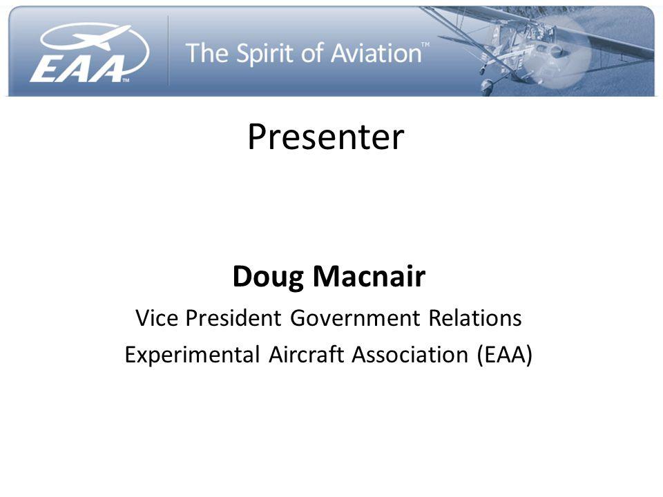 Presenter Doug Macnair Vice President Government Relations Experimental Aircraft Association (EAA)