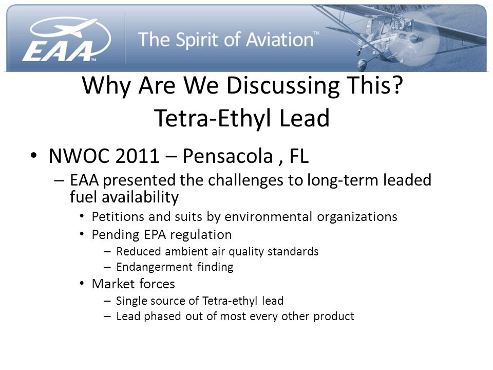 Next Few Years PAFI working an aggressive and ambitious timeline EPA timing it's regulatory actions in harmony with PAFI timelines – Endangerment Finding – NPRM 2017, Final Rule 2018 – Aircraft Lead Emissions Standard – 2018 or thereafter FAA to implement EPA emissions standard requiring use of unleaded fuel – Anticipated 2019 or thereafter Availability of leaded avgas remains stable and is projected to be so through the transition – Industry working closely with existing lead supplier and fuel industry to coordinate orderly transition from leaded to unleaded fuel