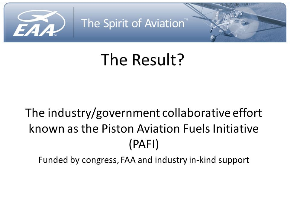 The Result? The industry/government collaborative effort known as the Piston Aviation Fuels Initiative (PAFI) Funded by congress, FAA and industry in-