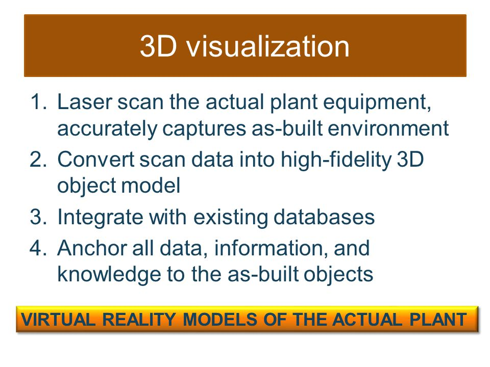 3D visualization 1.Laser scan the actual plant equipment, accurately captures as-built environment 2.Convert scan data into high-fidelity 3D object model 3.Integrate with existing databases 4.Anchor all data, information, and knowledge to the as-built objects VIRTUAL REALITY MODELS OF THE ACTUAL PLANT