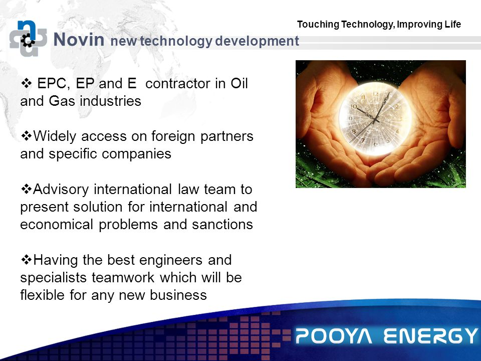 Touching Technology, Improving Life LOGO Novin new technology development  EPC, EP and E contractor in Oil and Gas industries  Widely access on foreign partners and specific companies  Advisory international law team to present solution for international and economical problems and sanctions  Having the best engineers and specialists teamwork which will be flexible for any new business