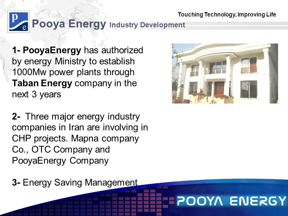 Touching Technology, Improving Life LOGO Pooya Energy Industry Development 1- PooyaEnergy has authorized by energy Ministry to establish 1000Mw power plants through Taban Energy company in the next 3 years 2- Three major energy industry companies in Iran are involving in CHP projects.