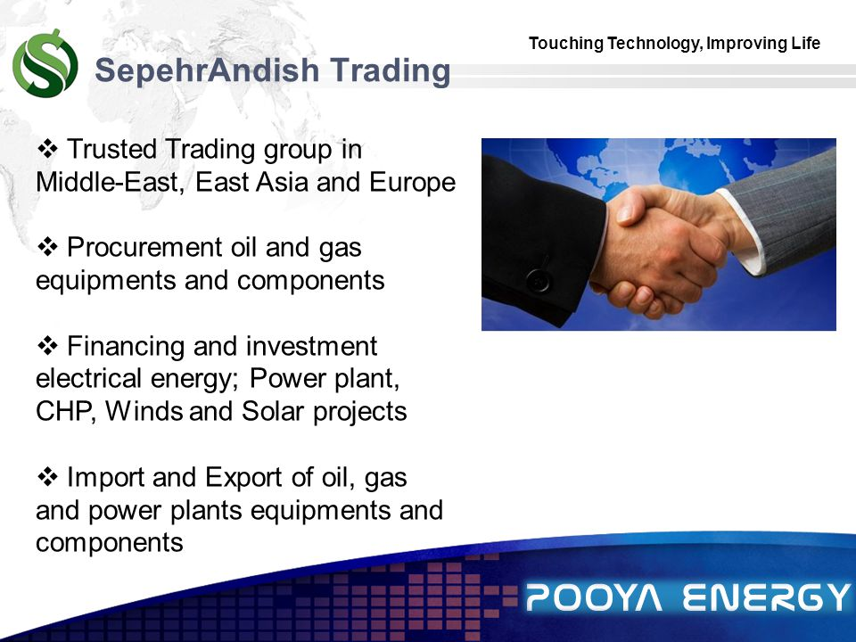 Touching Technology, Improving Life LOGO SepehrAndish Trading  Trusted Trading group in Middle-East, East Asia and Europe  Procurement oil and gas equipments and components  Financing and investment electrical energy; Power plant, CHP, Winds and Solar projects  Import and Export of oil, gas and power plants equipments and components