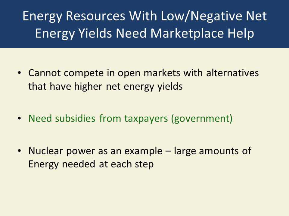 Energy Resources With Low/Negative Net Energy Yields Need Marketplace Help Cannot compete in open markets with alternatives that have higher net energ