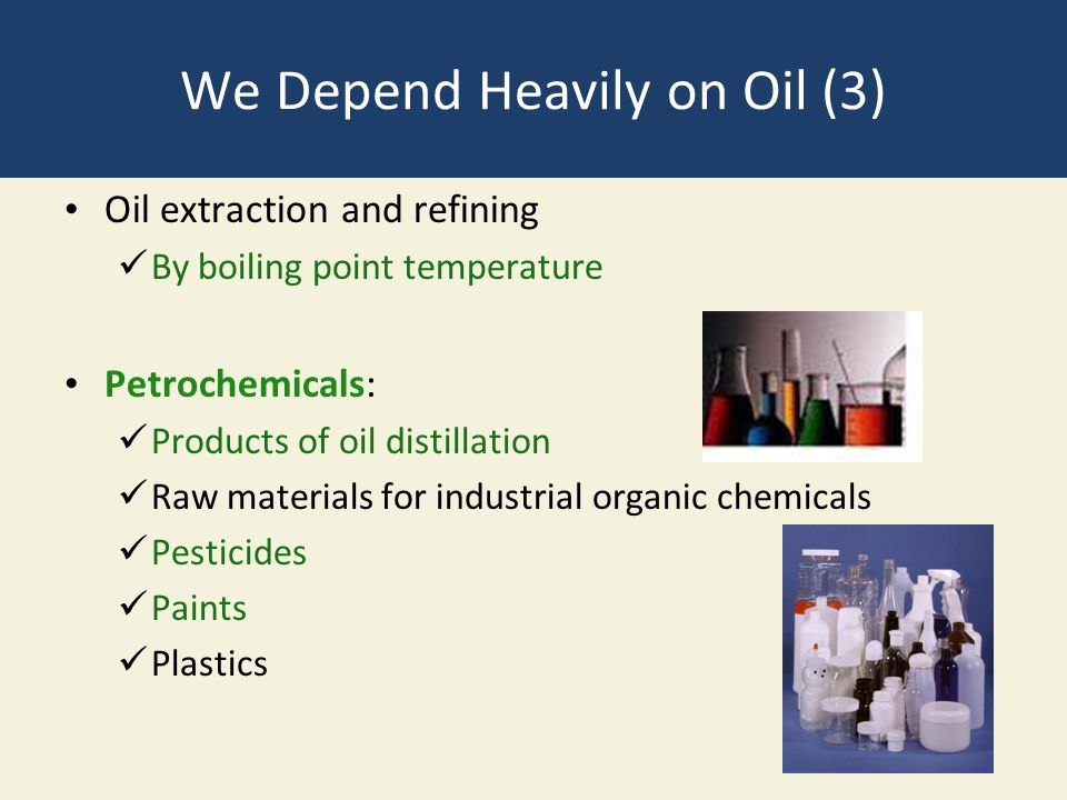 We Depend Heavily on Oil (3) Oil extraction and refining By boiling point temperature Petrochemicals: Products of oil distillation Raw materials for i