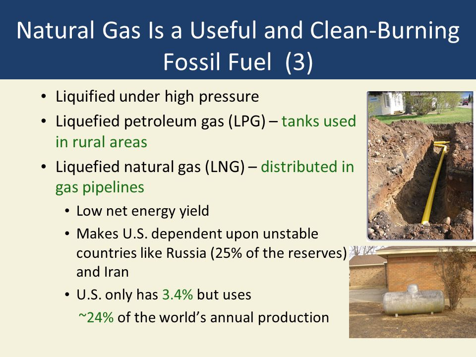 Natural Gas Is a Useful and Clean-Burning Fossil Fuel (3) Liquified under high pressure Liquefied petroleum gas (LPG) – tanks used in rural areas Liqu