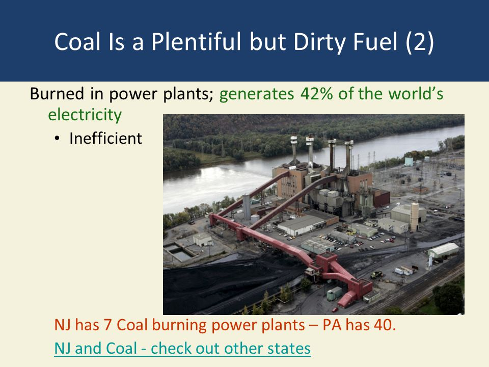 Coal Is a Plentiful but Dirty Fuel (2) Burned in power plants; generates 42% of the world's electricity Inefficient NJ has 7 Coal burning power plants