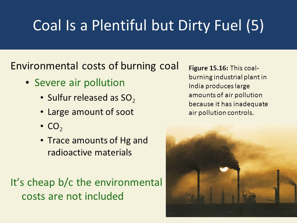 Coal Is a Plentiful but Dirty Fuel (5) Environmental costs of burning coal Severe air pollution Sulfur released as SO 2 Large amount of soot CO 2 Trac
