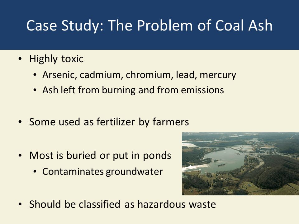 Case Study: The Problem of Coal Ash Highly toxic Arsenic, cadmium, chromium, lead, mercury Ash left from burning and from emissions Some used as ferti