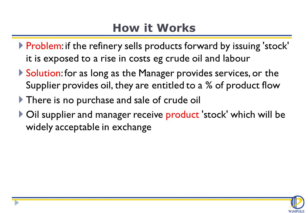 How it Works  Problem: if the refinery sells products forward by issuing stock it is exposed to a rise in costs eg crude oil and labour  Solution: for as long as the Manager provides services, or the Supplier provides oil, they are entitled to a % of product flow  There is no purchase and sale of crude oil  Oil supplier and manager receive product stock which will be widely acceptable in exchange