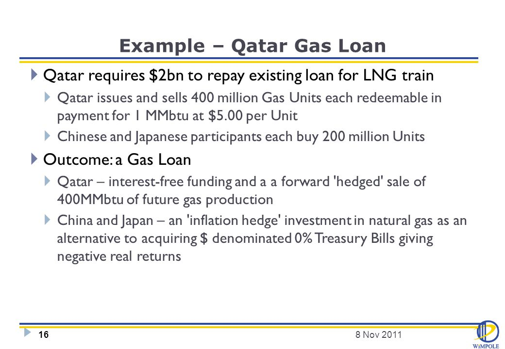 Example – Qatar Gas Loan  Qatar requires $2bn to repay existing loan for LNG train  Qatar issues and sells 400 million Gas Units each redeemable in payment for 1 MMbtu at $5.00 per Unit  Chinese and Japanese participants each buy 200 million Units  Outcome: a Gas Loan  Qatar – interest-free funding and a a forward hedged sale of 400MMbtu of future gas production  China and Japan – an inflation hedge investment in natural gas as an alternative to acquiring $ denominated 0% Treasury Bills giving negative real returns 8 Nov 201116