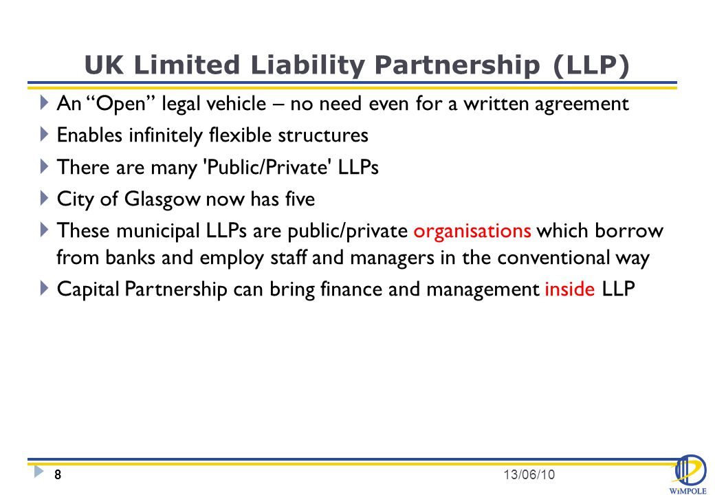UK Limited Liability Partnership (LLP)  An Open legal vehicle – no need even for a written agreement  Enables infinitely flexible structures  There are many Public/Private LLPs  City of Glasgow now has five  These municipal LLPs are public/private organisations which borrow from banks and employ staff and managers in the conventional way  Capital Partnership can bring finance and management inside LLP 13/06/108