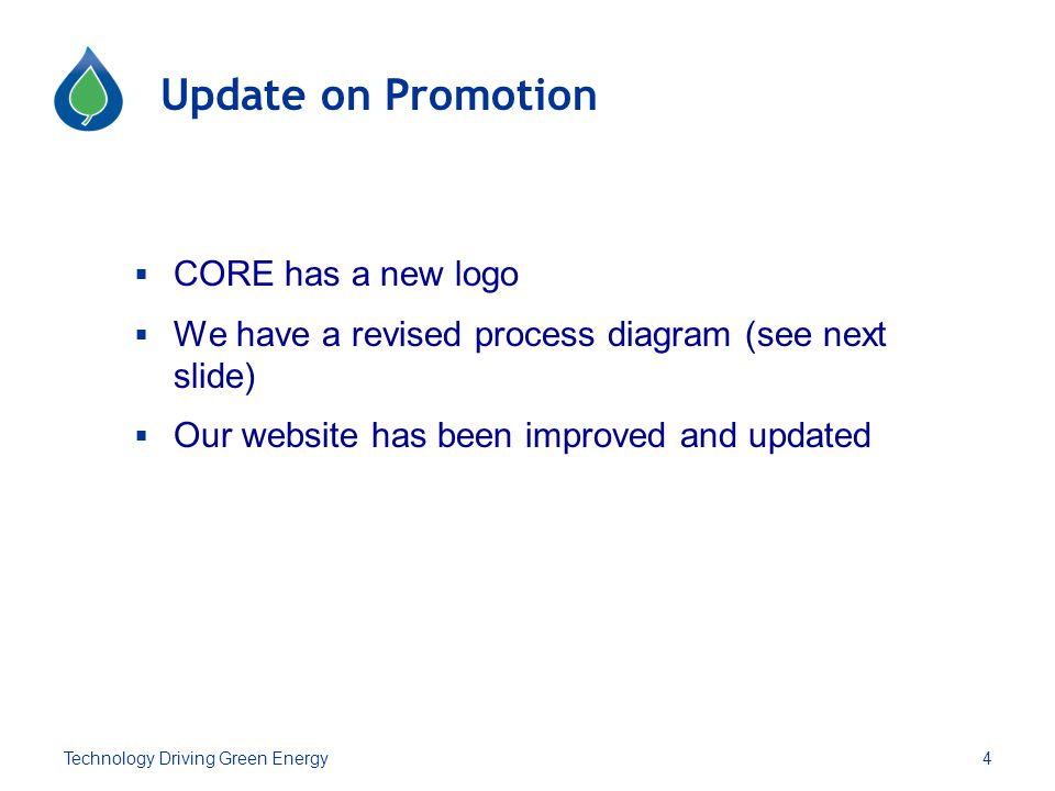 Update on Promotion  CORE has a new logo  We have a revised process diagram (see next slide)  Our website has been improved and updated 4Technology Driving Green Energy