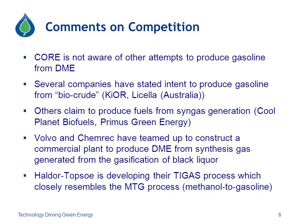 Comments on Competition  CORE is not aware of other attempts to produce gasoline from DME  Several companies have stated intent to produce gasoline from bio-crude (KiOR, Licella (Australia))  Others claim to produce fuels from syngas generation (Cool Planet Biofuels, Primus Green Energy)  Volvo and Chemrec have teamed up to construct a commercial plant to produce DME from synthesis gas generated from the gasification of black liquor  Haldor-Topsoe is developing their TIGAS process which closely resembles the MTG process (methanol-to-gasoline) 8Technology Driving Green Energy